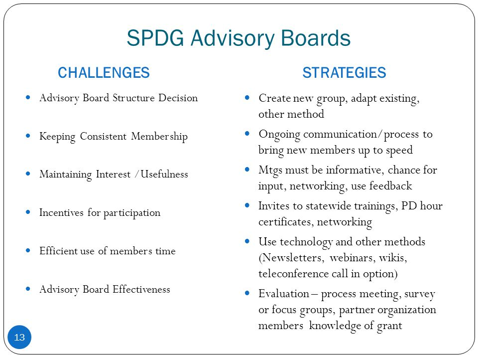 SPDG Advisory Boards CHALLENGESSTRATEGIES 13 Advisory Board Structure Decision Keeping Consistent Membership Maintaining Interest /Usefulness Incentives for participation Efficient use of members time Advisory Board Effectiveness Create new group, adapt existing, other method Ongoing communication/process to bring new members up to speed Mtgs must be informative, chance for input, networking, use feedback Invites to statewide trainings, PD hour certificates, networking Use technology and other methods (Newsletters, webinars, wikis, teleconference call in option) Evaluation – process meeting, survey or focus groups, partner organization members knowledge of grant