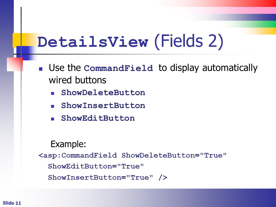 Slide 11 DetailsView (Fields 2) Use the CommandField to display automatically wired buttons ShowDeleteButton ShowInsertButton ShowEditButton Example: <asp:CommandField ShowDeleteButton= True ShowEditButton= True ShowInsertButton= True />