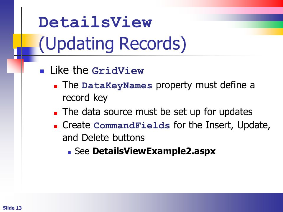 Slide 13 DetailsView (Updating Records) Like the GridView The DataKeyNames property must define a record key The data source must be set up for updates Create CommandFields for the Insert, Update, and Delete buttons See DetailsViewExample2.aspx