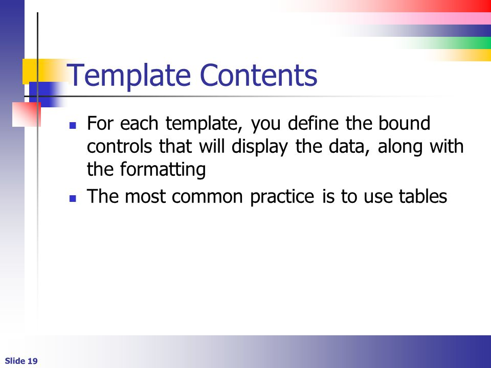 Slide 19 Template Contents For each template, you define the bound controls that will display the data, along with the formatting The most common practice is to use tables
