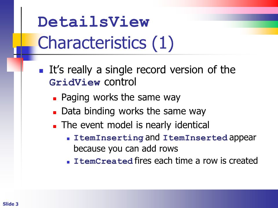 Slide 3 DetailsView Characteristics (1) It's really a single record version of the GridView control Paging works the same way Data binding works the same way The event model is nearly identical ItemInserting and ItemInserted appear because you can add rows ItemCreated fires each time a row is created