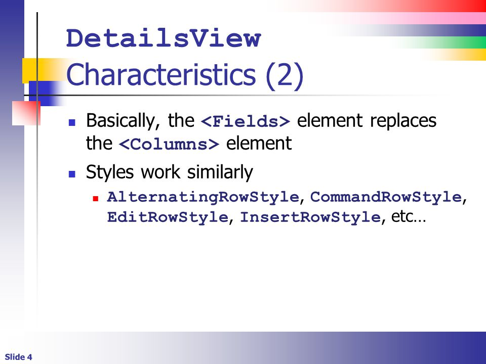 Slide 4 DetailsView Characteristics (2) Basically, the element replaces the element Styles work similarly AlternatingRowStyle, CommandRowStyle, EditRowStyle, InsertRowStyle, etc…