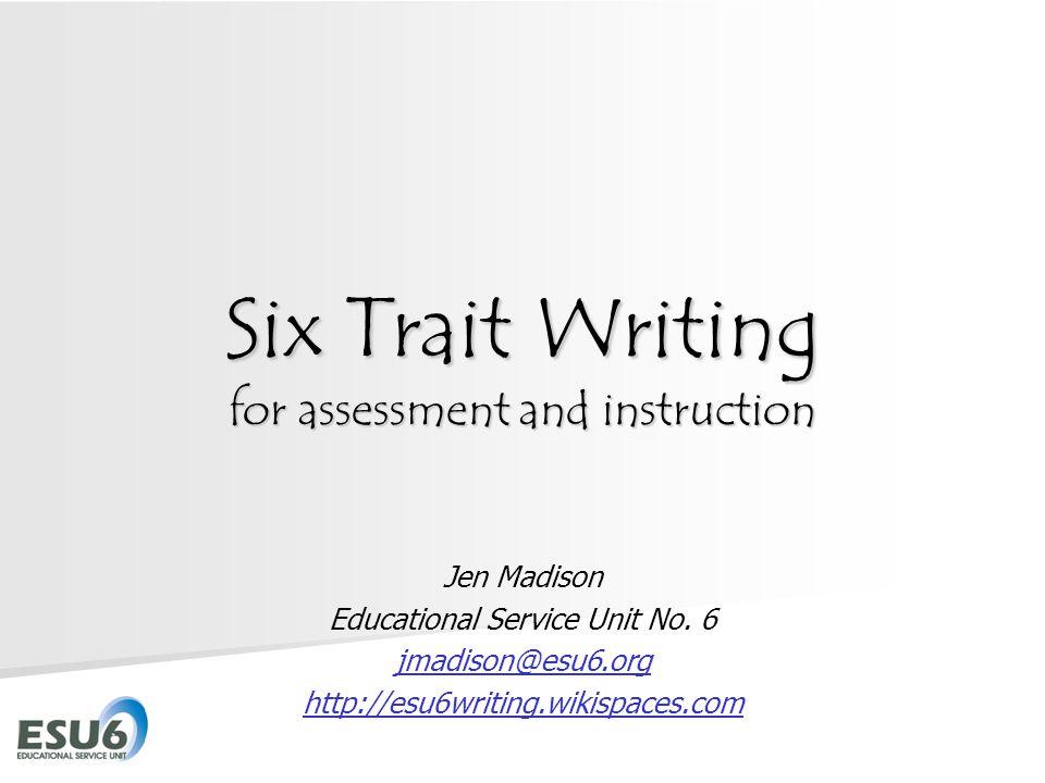Six Trait Writing for assessment and instruction Jen Madison Educational Service Unit No. 6 jmadison@esu6.org http://esu6writing.wikispaces.com