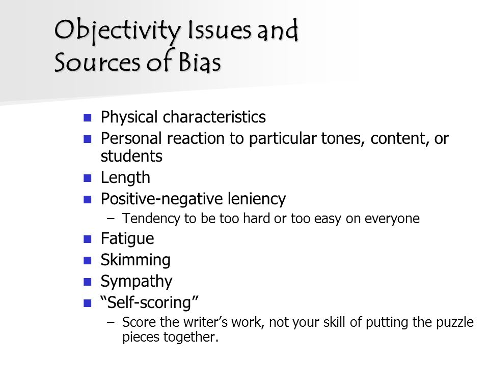 Objectivity Issues and Sources of Bias Physical characteristics Personal reaction to particular tones, content, or students Length Positive-negative leniency –Tendency to be too hard or too easy on everyone Fatigue Skimming Sympathy Self-scoring –Score the writer's work, not your skill of putting the puzzle pieces together.