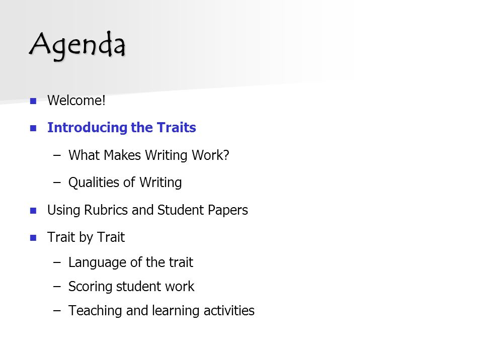 Agenda Welcome! Introducing the Traits –What Makes Writing Work? –Qualities of Writing Using Rubrics and Student Papers Trait by Trait –Language of th