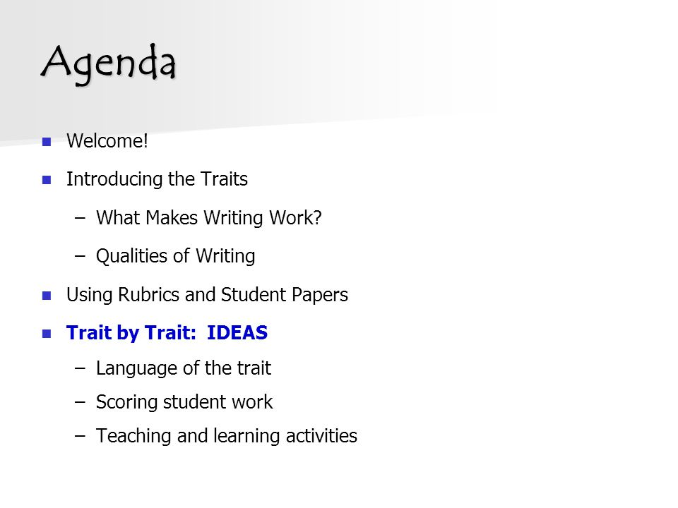 Agenda Welcome! Introducing the Traits –What Makes Writing Work? –Qualities of Writing Using Rubrics and Student Papers Trait by Trait: IDEAS –Languag