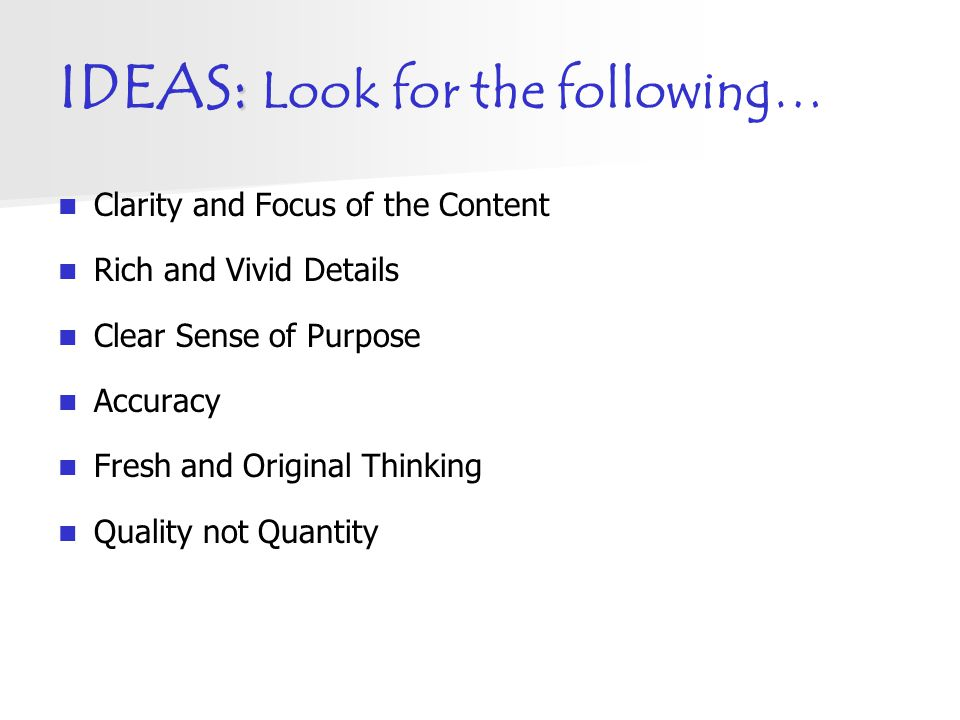 : IDEAS: Look for the following… Clarity and Focus of the Content Rich and Vivid Details Clear Sense of Purpose Accuracy Fresh and Original Thinking Q