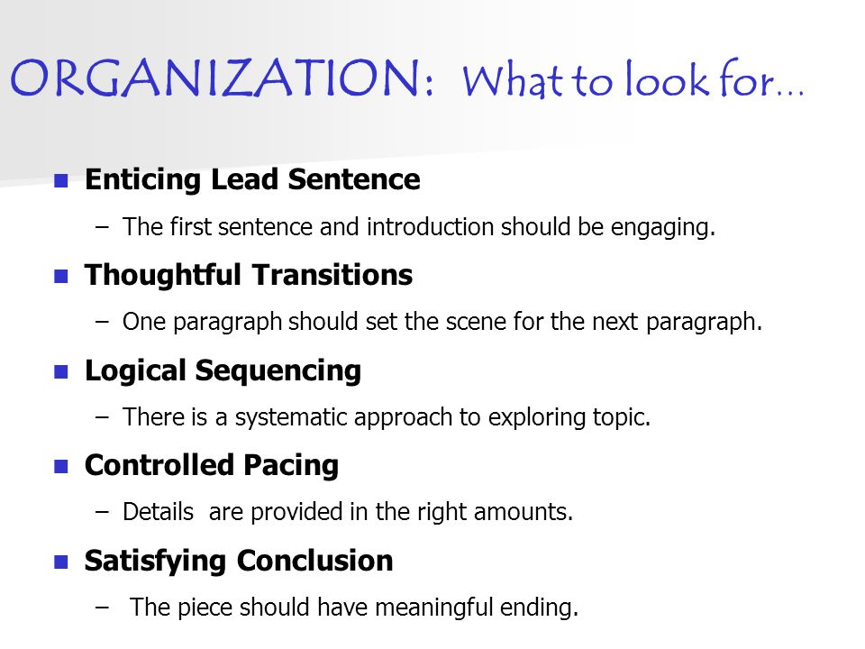 ORGANIZATION: What to look for … Enticing Lead Sentence –The first sentence and introduction should be engaging. Thoughtful Transitions –One paragraph