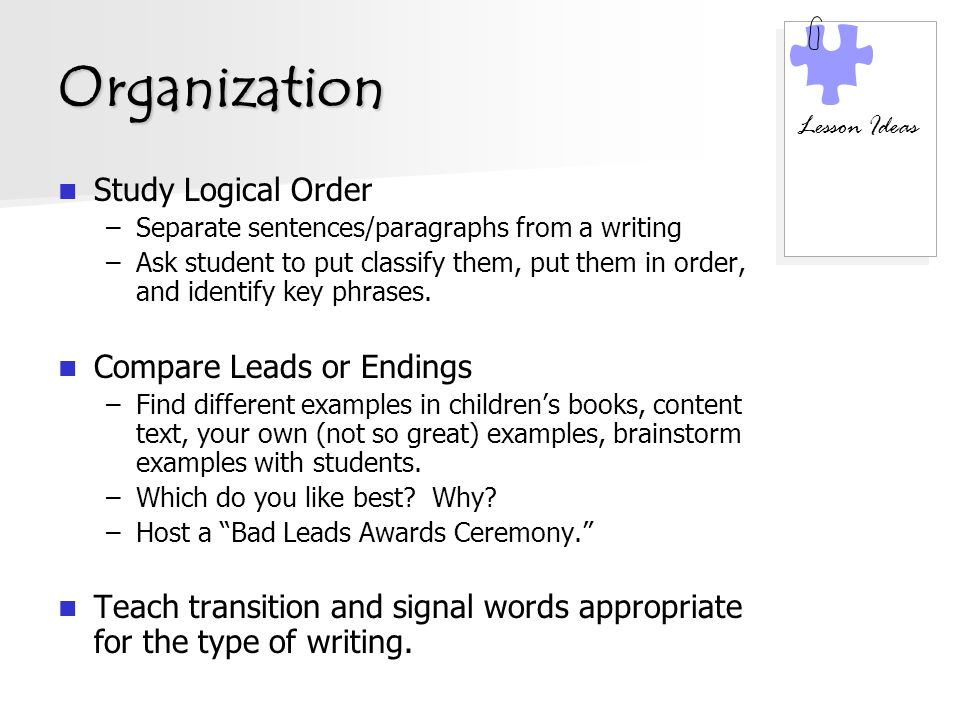 Organization Study Logical Order –Separate sentences/paragraphs from a writing –Ask student to put classify them, put them in order, and identify key