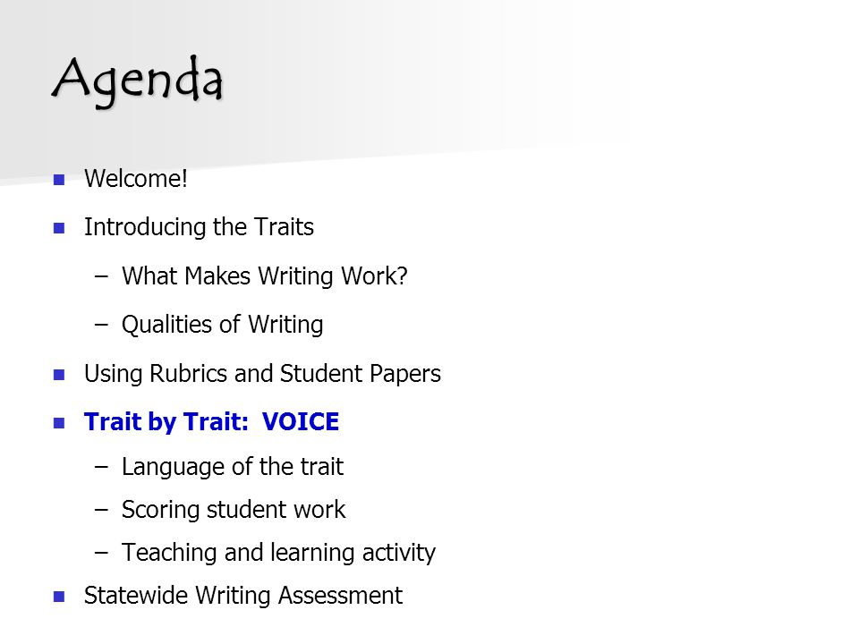 Agenda Welcome! Introducing the Traits –What Makes Writing Work? –Qualities of Writing Using Rubrics and Student Papers Trait by Trait: VOICE –Languag