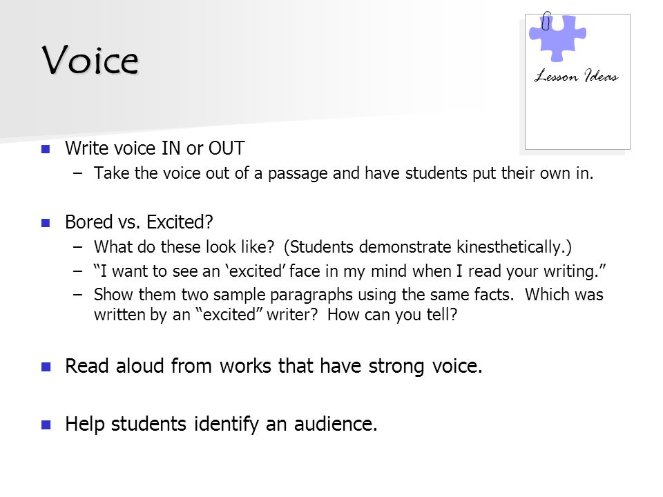 Voice Write voice IN or OUT –Take the voice out of a passage and have students put their own in. Bored vs. Excited? –What do these look like? (Student