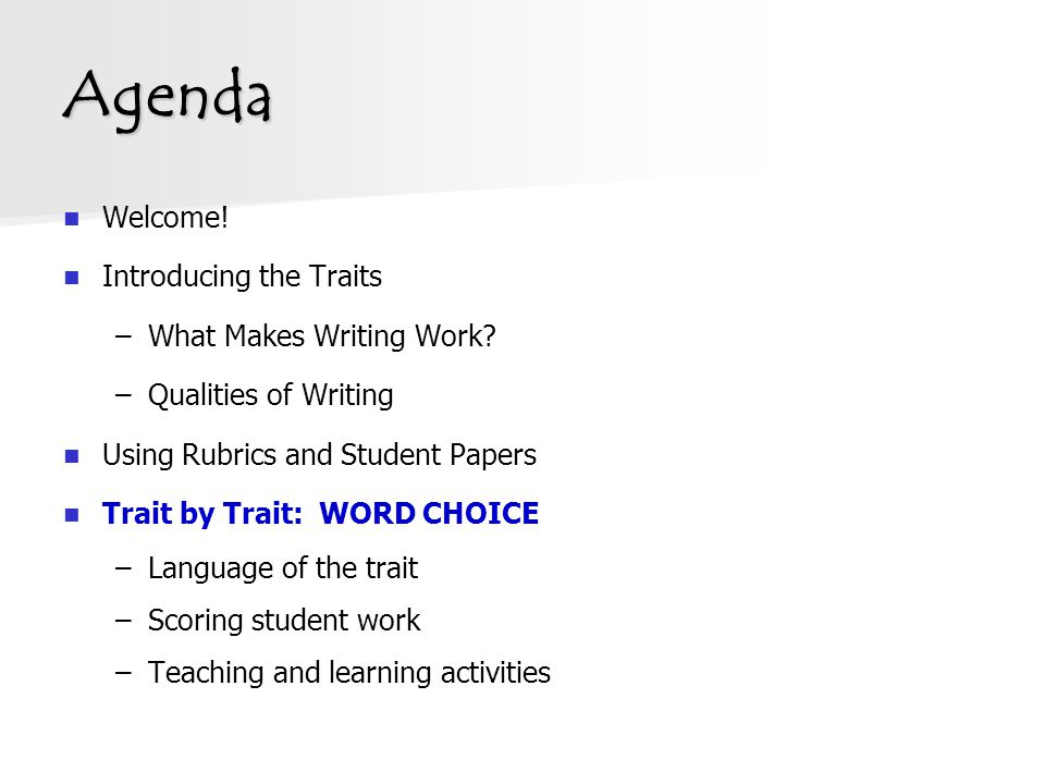 Agenda Welcome! Introducing the Traits –What Makes Writing Work? –Qualities of Writing Using Rubrics and Student Papers Trait by Trait: WORD CHOICE –L