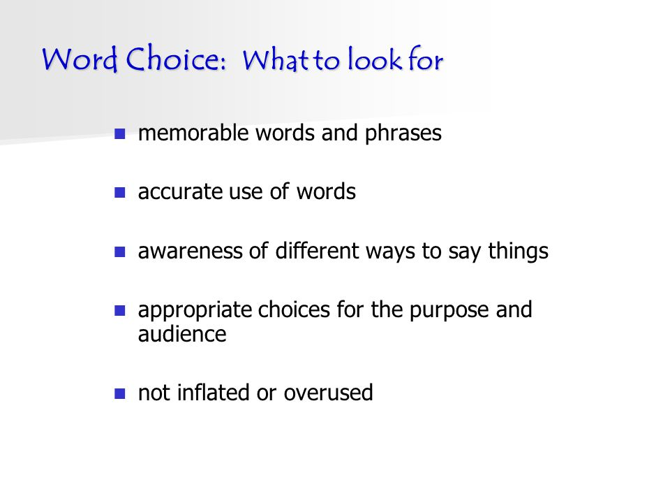 Word Choice: What to look for memorable words and phrases accurate use of words awareness of different ways to say things appropriate choices for the purpose and audience not inflated or overused