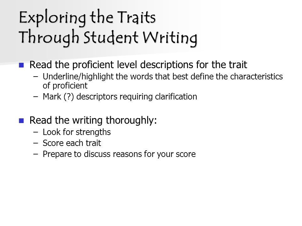 Exploring the Traits Through Student Writing Read the proficient level descriptions for the trait –Underline/highlight the words that best define the characteristics of proficient –Mark ( ) descriptors requiring clarification Read the writing thoroughly: –Look for strengths –Score each trait –Prepare to discuss reasons for your score