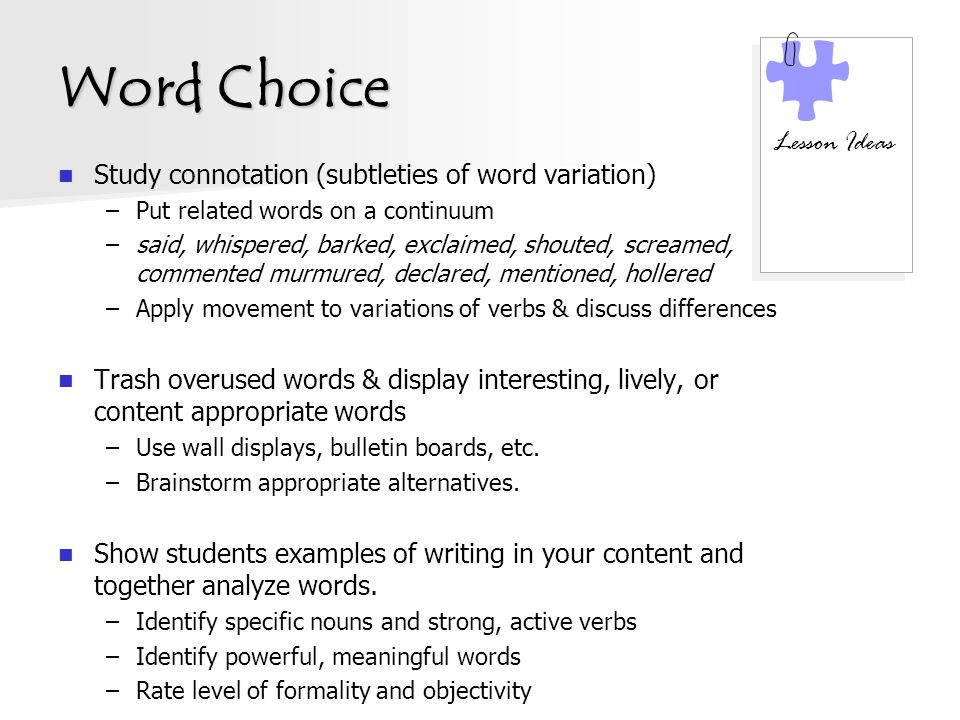 Word Choice Study connotation (subtleties of word variation) –Put related words on a continuum –said, whispered, barked, exclaimed, shouted, screamed, commented murmured, declared, mentioned, hollered –Apply movement to variations of verbs & discuss differences Trash overused words & display interesting, lively, or content appropriate words –Use wall displays, bulletin boards, etc.