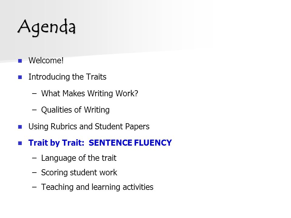 Agenda Welcome! Introducing the Traits –What Makes Writing Work? –Qualities of Writing Using Rubrics and Student Papers Trait by Trait: SENTENCE FLUEN