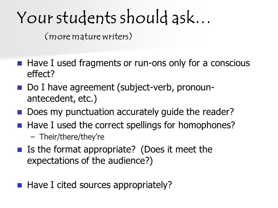 Your students should ask… (more mature writers) Have I used fragments or run-ons only for a conscious effect? Do I have agreement (subject-verb, prono