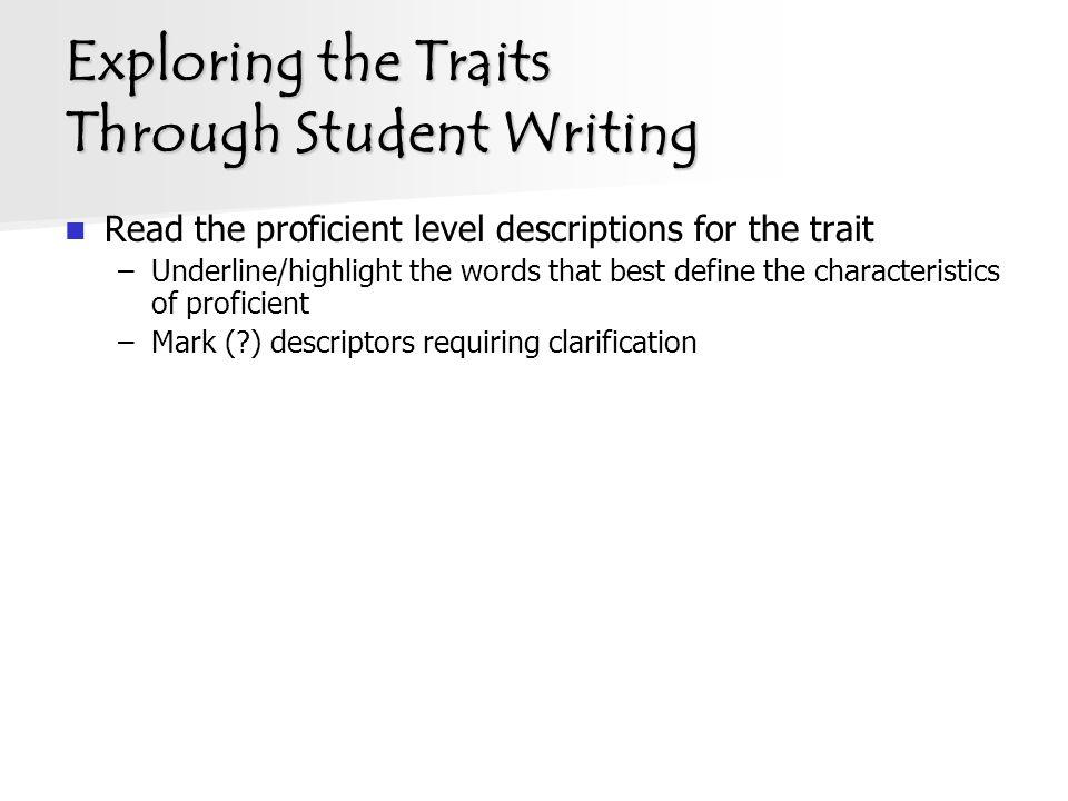 Exploring the Traits Through Student Writing Read the proficient level descriptions for the trait –Underline/highlight the words that best define the characteristics of proficient –Mark ( ) descriptors requiring clarification