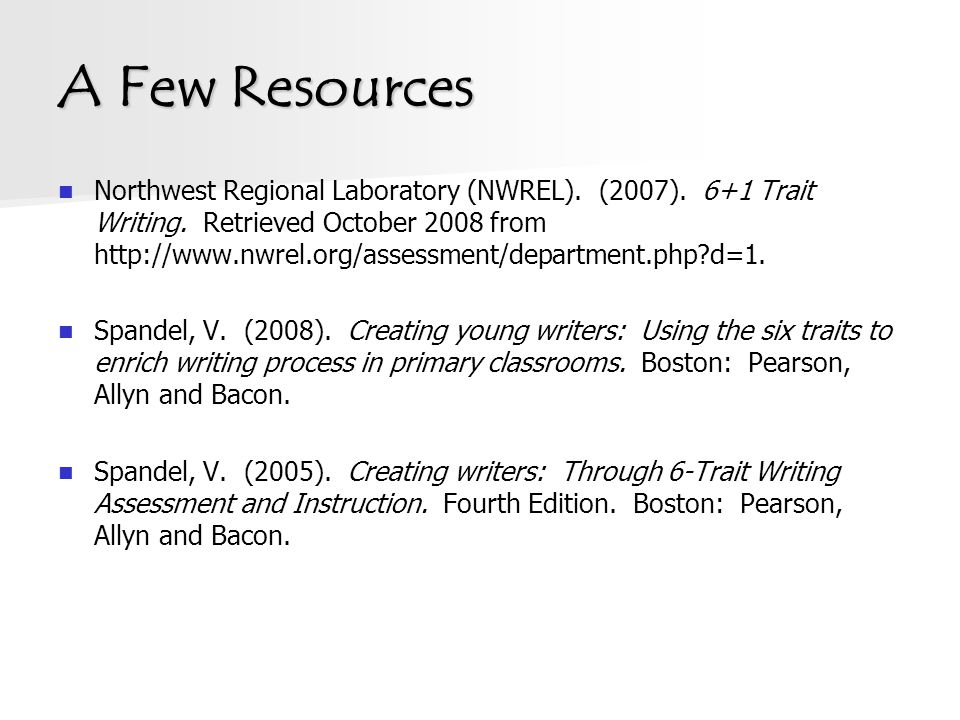 A Few Resources Northwest Regional Laboratory (NWREL). (2007). 6+1 Trait Writing. Retrieved October 2008 from http://www.nwrel.org/assessment/departme