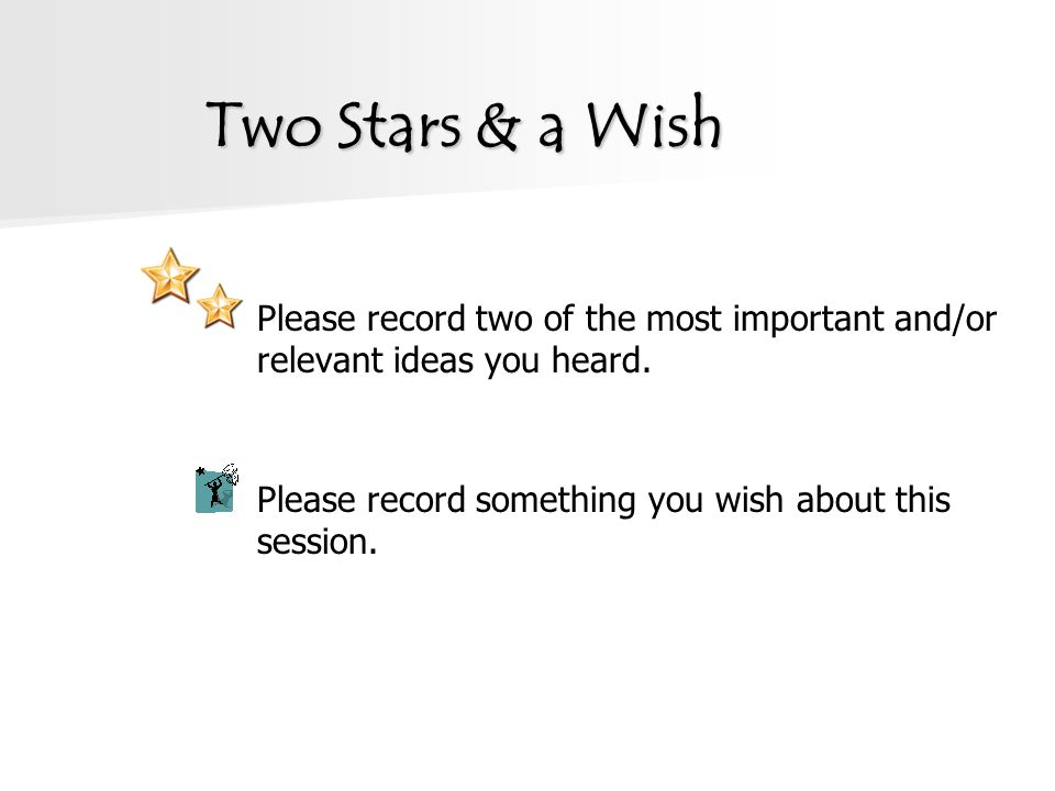 Two Stars & a Wish Please record two of the most important and/or relevant ideas you heard. Please record something you wish about this session.