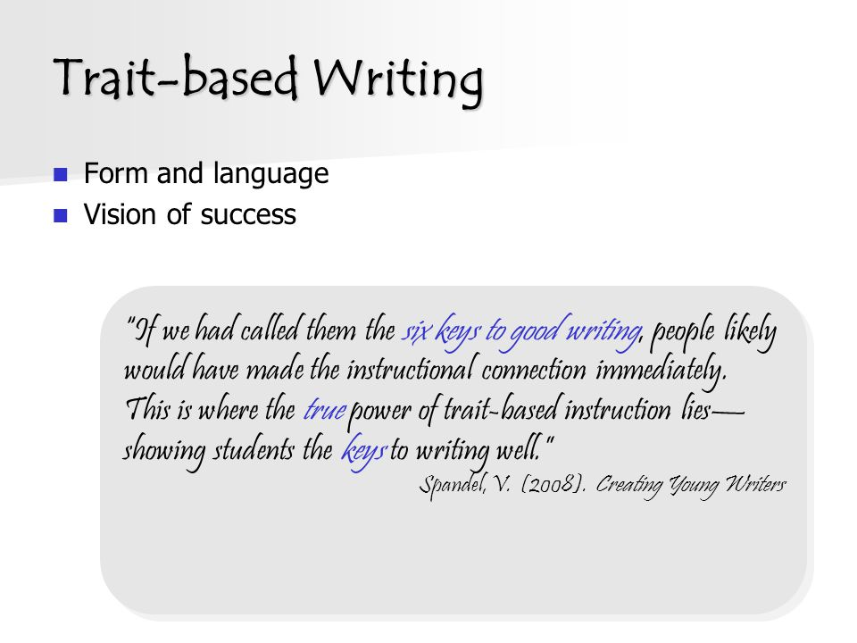 Trait-based Writing Form and language Vision of success If we had called them the six keys to good writing, people likely would have made the instructional connection immediately.