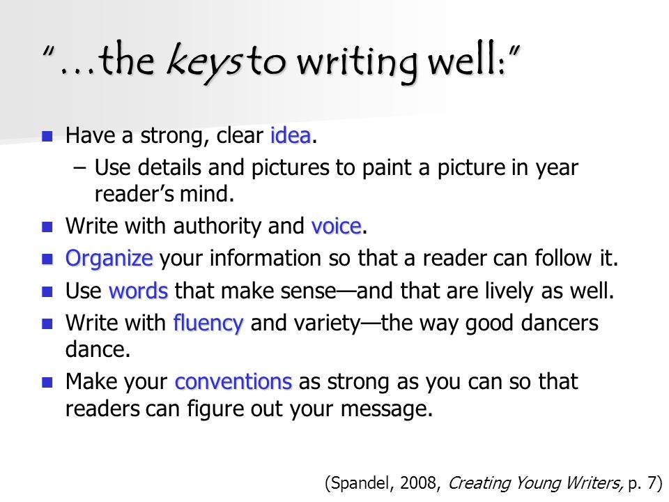 """""""…the keys to writing well:"""" idea Have a strong, clear idea. –Use details and pictures to paint a picture in year reader's mind. voice Write with auth"""