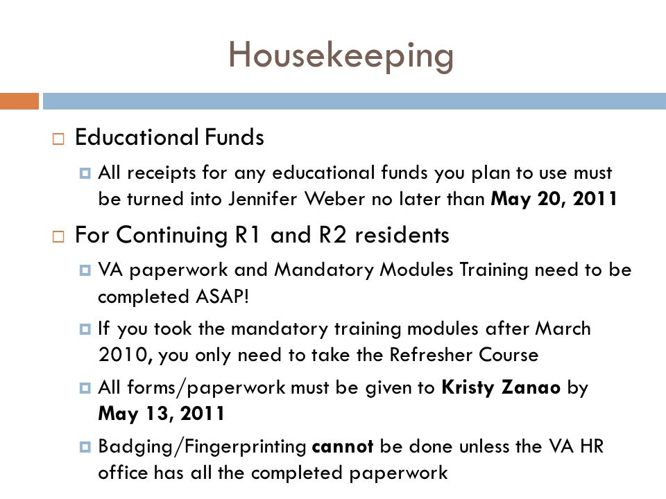 Housekeeping  Educational Funds  All receipts for any educational funds you plan to use must be turned into Jennifer Weber no later than May 20, 2011  For Continuing R1 and R2 residents  VA paperwork and Mandatory Modules Training need to be completed ASAP.