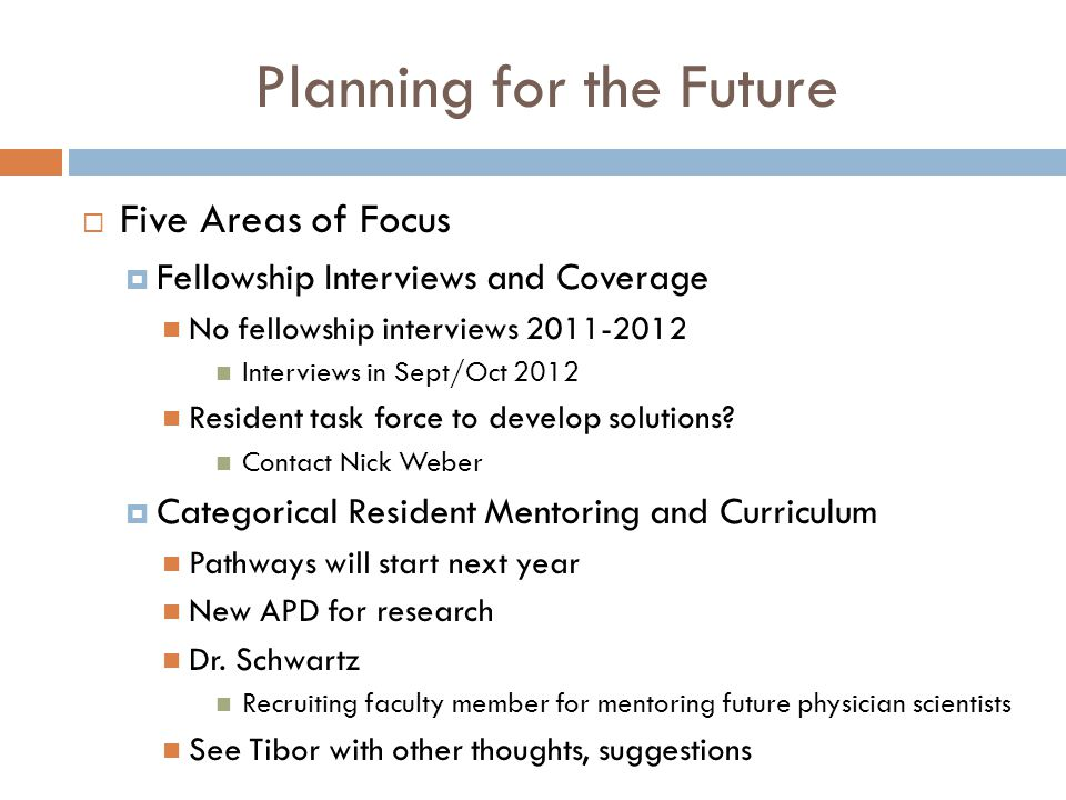 Planning for the Future  Five Areas of Focus  Fellowship Interviews and Coverage No fellowship interviews 2011-2012 Interviews in Sept/Oct 2012 Resident task force to develop solutions.