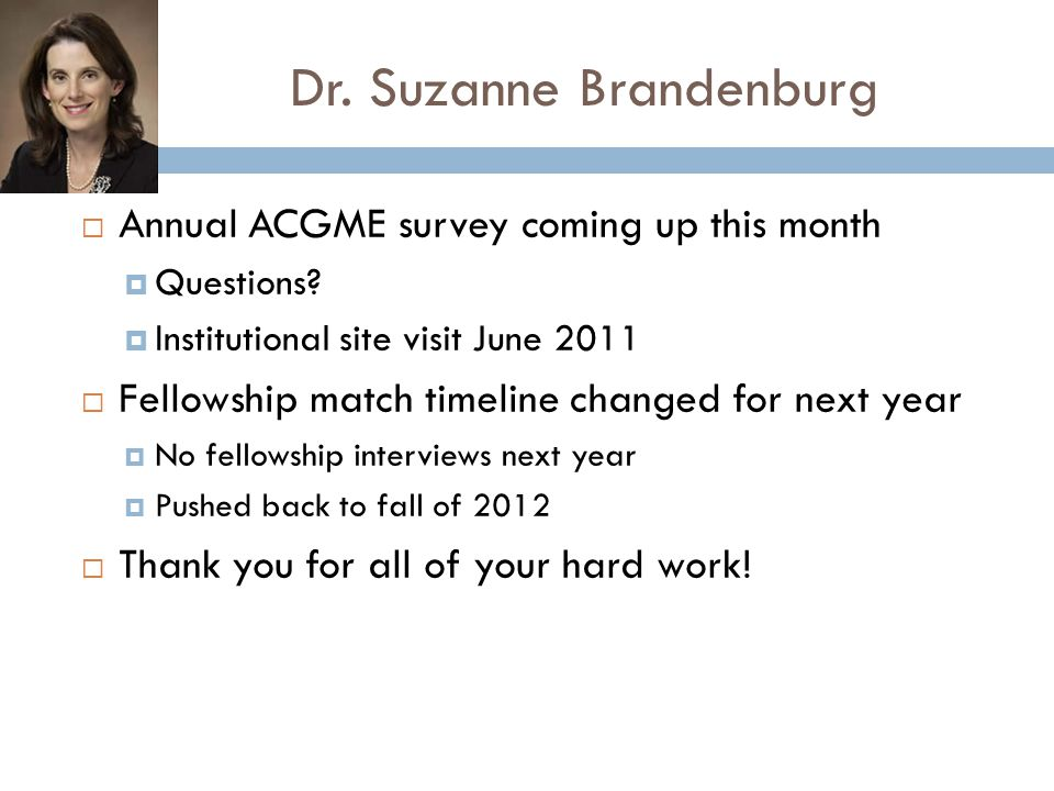 Dr. Suzanne Brandenburg  Annual ACGME survey coming up this month  Questions?  Institutional site visit June 2011  Fellowship match timeline chang