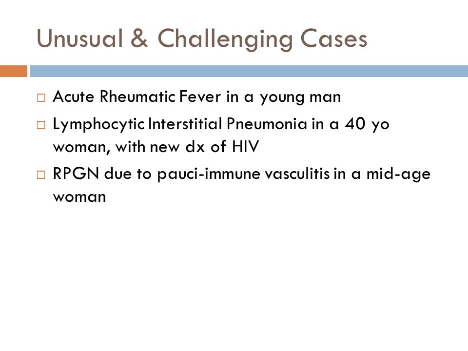 Unusual & Challenging Cases  Acute Rheumatic Fever in a young man  Lymphocytic Interstitial Pneumonia in a 40 yo woman, with new dx of HIV  RPGN due to pauci-immune vasculitis in a mid-age woman