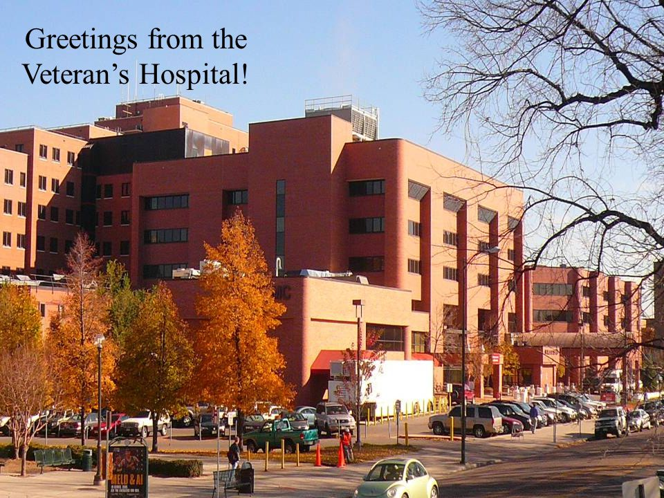 Greetings from the Veteran's Hospital!