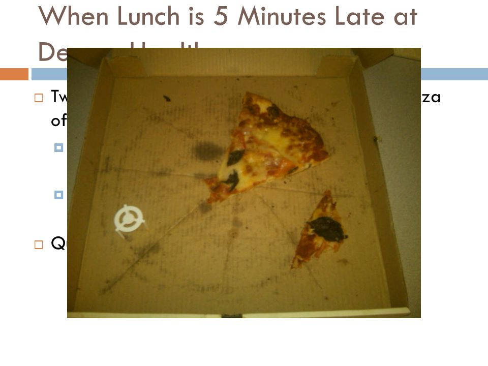 When Lunch is 5 Minutes Late at Denver Health…  Two residents choose to eat this abandoned pizza of unknown source and age  Scott Davis Post-call fr