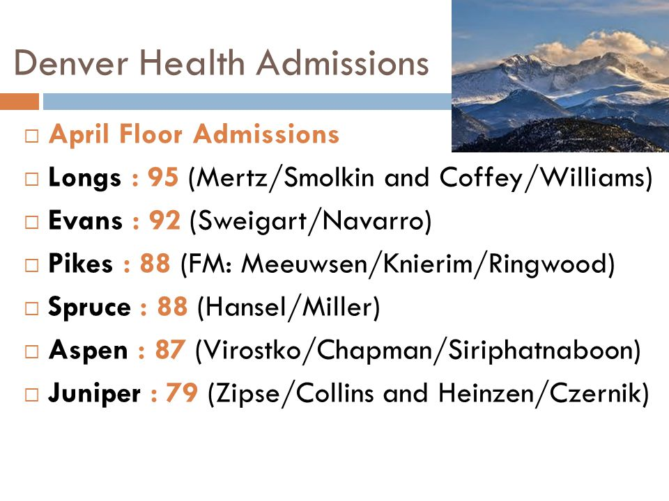 Denver Health Admissions  April Floor Admissions  Longs : 95 (Mertz/Smolkin and Coffey/Williams)  Evans : 92 (Sweigart/Navarro)  Pikes : 88 (FM: M