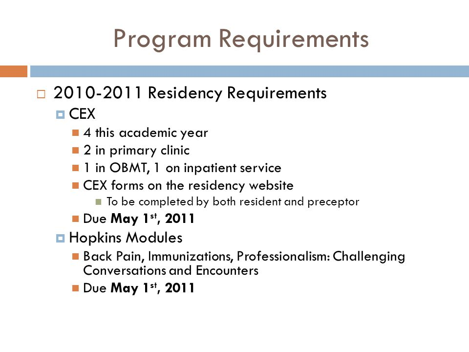 Program Requirements  2010-2011 Residency Requirements  CEX 4 this academic year 2 in primary clinic 1 in OBMT, 1 on inpatient service CEX forms on the residency website To be completed by both resident and preceptor Due May 1 st, 2011  Hopkins Modules Back Pain, Immunizations, Professionalism: Challenging Conversations and Encounters Due May 1 st, 2011