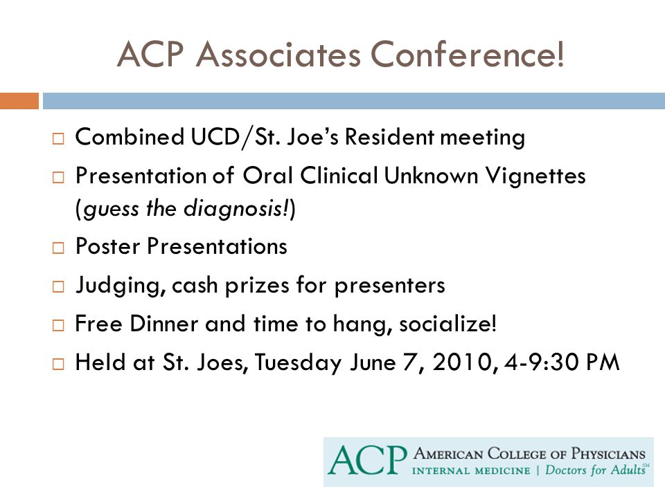ACP Associates Conference!  Combined UCD/St. Joe's Resident meeting  Presentation of Oral Clinical Unknown Vignettes (guess the diagnosis!)  Poster