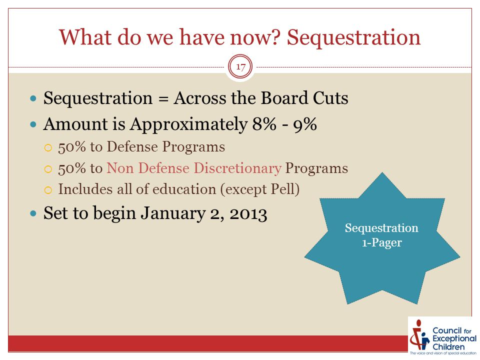 What do we have now? Sequestration Sequestration = Across the Board Cuts Amount is Approximately 8% - 9%  50% to Defense Programs  50% to Non Defens