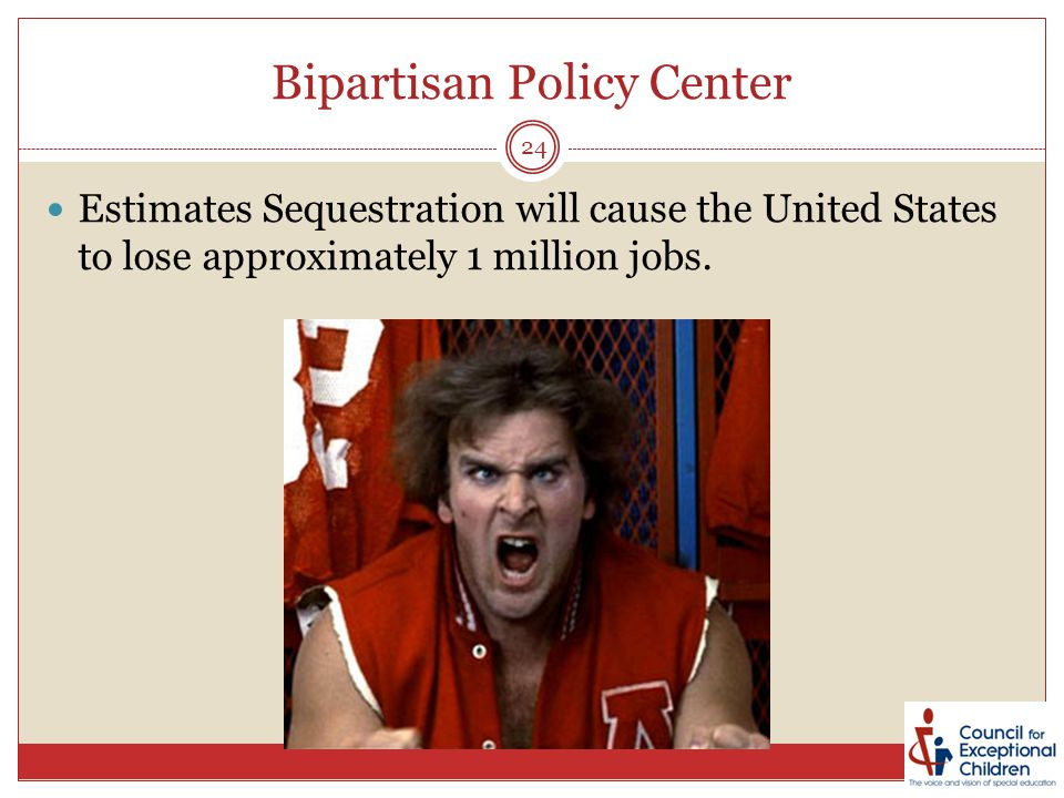 Bipartisan Policy Center Estimates Sequestration will cause the United States to lose approximately 1 million jobs. 24