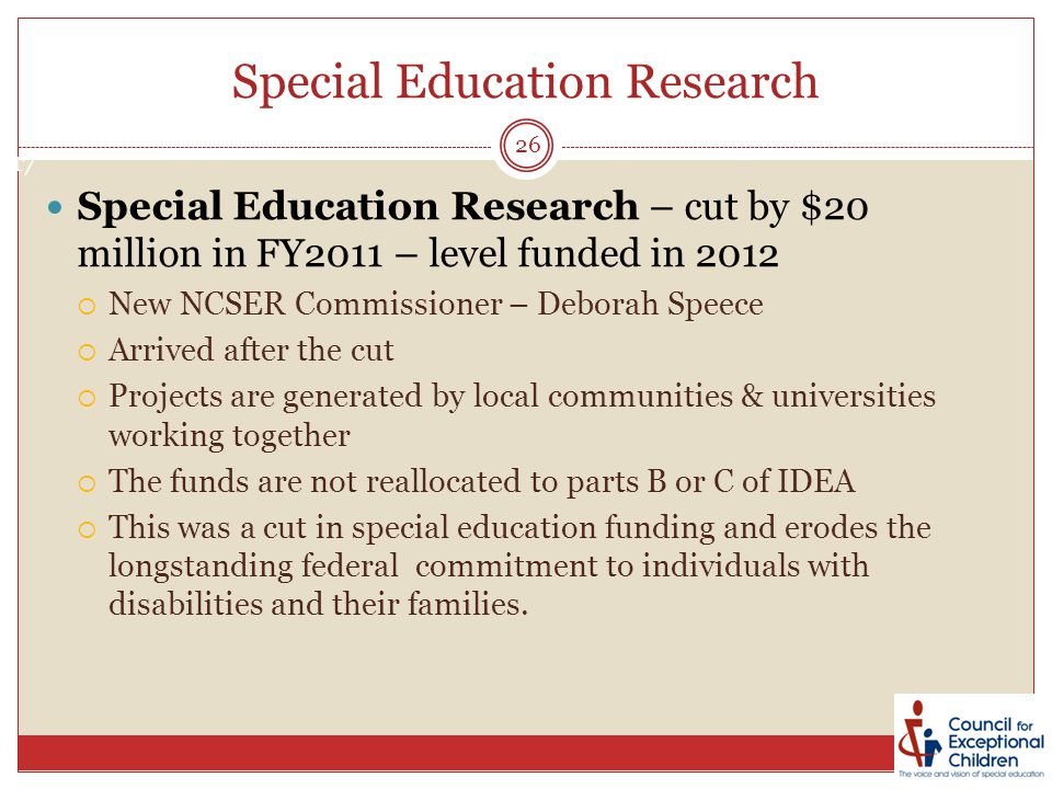 Special Education Research Special Education Research – cut by $20 million in FY2011 – level funded in 2012  New NCSER Commissioner – Deborah Speece  Arrived after the cut  Projects are generated by local communities & universities working together  The funds are not reallocated to parts B or C of IDEA  This was a cut in special education funding and erodes the longstanding federal commitment to individuals with disabilities and their families.