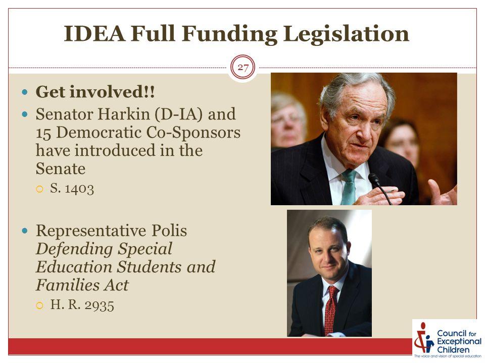 IDEA Full Funding Legislation 27 Get involved!! Senator Harkin (D-IA) and 15 Democratic Co-Sponsors have introduced in the Senate  S. 1403 Representa