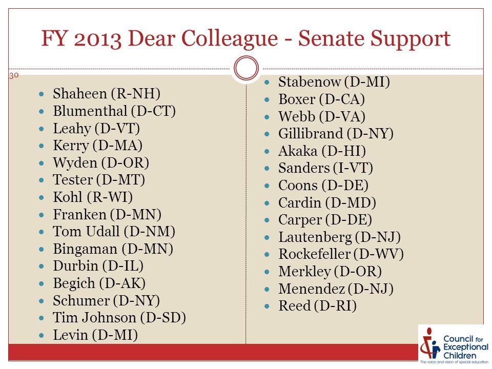 FY 2013 Dear Colleague - Senate Support 30 Shaheen (R-NH) Blumenthal (D-CT) Leahy (D-VT) Kerry (D-MA) Wyden (D-OR) Tester (D-MT) Kohl (R-WI) Franken (D-MN) Tom Udall (D-NM) Bingaman (D-MN) Durbin (D-IL) Begich (D-AK) Schumer (D-NY) Tim Johnson (D-SD) Levin (D-MI) Stabenow (D-MI) Boxer (D-CA) Webb (D-VA) Gillibrand (D-NY) Akaka (D-HI) Sanders (I-VT) Coons (D-DE) Cardin (D-MD) Carper (D-DE) Lautenberg (D-NJ) Rockefeller (D-WV) Merkley (D-OR) Menendez (D-NJ) Reed (D-RI)