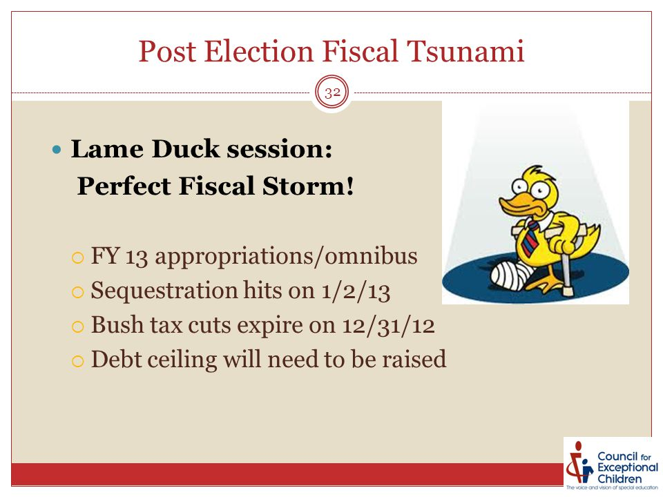 Post Election Fiscal Tsunami Lame Duck session: Perfect Fiscal Storm!  FY 13 appropriations/omnibus  Sequestration hits on 1/2/13  Bush tax cuts ex