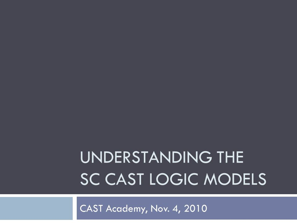 UNDERSTANDING THE SC CAST LOGIC MODELS CAST Academy, Nov. 4, 2010