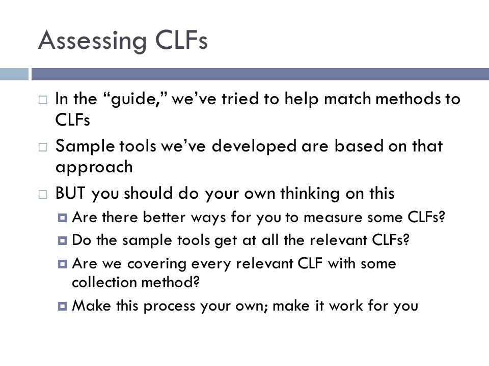 Assessing CLFs  In the guide, we've tried to help match methods to CLFs  Sample tools we've developed are based on that approach  BUT you should do your own thinking on this  Are there better ways for you to measure some CLFs.