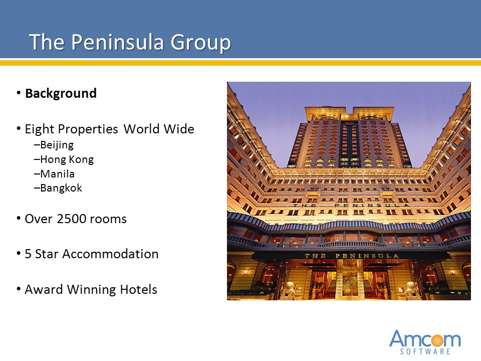 2010 Amcom Software CONFIDENTIAL The Peninsula Group Background Eight Properties World Wide –Beijing –Hong Kong –Manila –Bangkok Over 2500 rooms 5 Sta