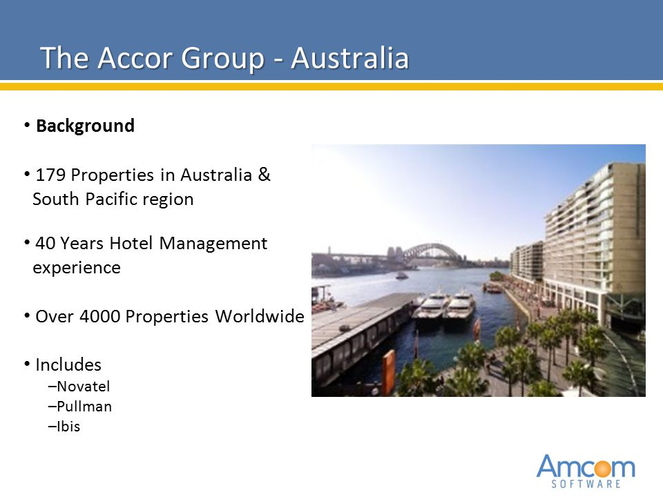 The Accor Group - Australia Background 179 Properties in Australia & South Pacific region 40 Years Hotel Management experience Over 4000 Properties Wo