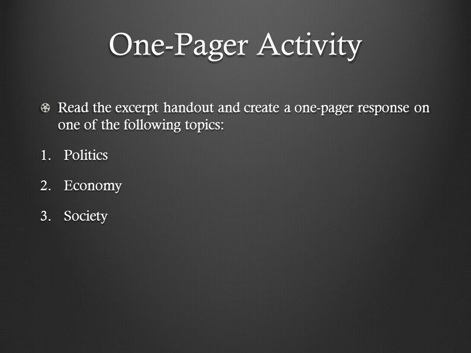 One-Pager Activity Read the excerpt handout and create a one-pager response on one of the following topics: 1.Politics 2.Economy 3.Society