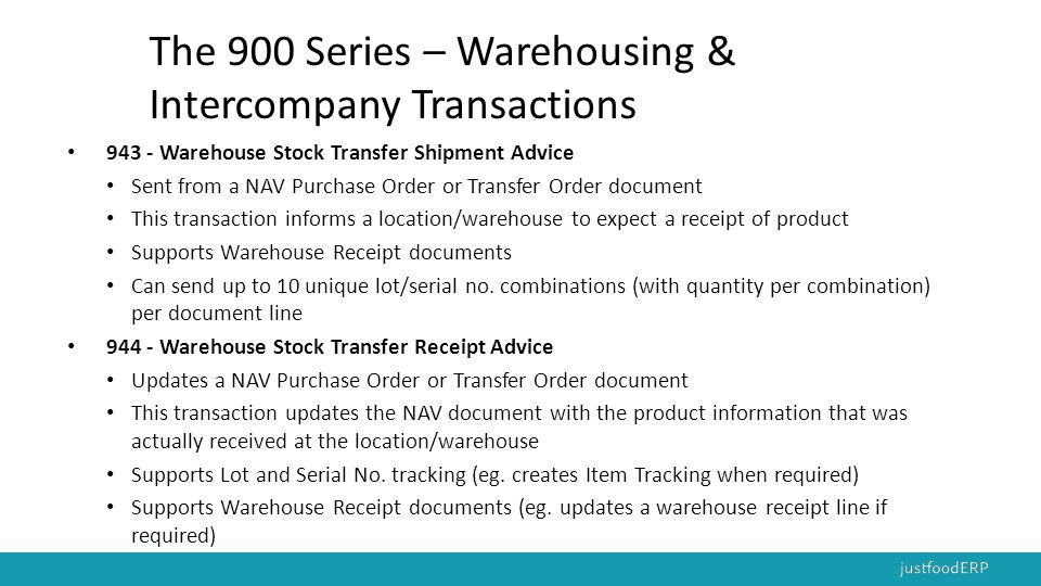 The 900 Series – Warehousing & Intercompany Transactions 940 - Warehouse Shipping Order Sent from a NAV Sales Order or Transfer Order document This transaction informs a location/warehouse to make a shipment of product 945 - Warehouse Shipping Advice Updates a NAV Sales Order or Transfer Order Is the response to the 940 transaction This transaction updates the NAV document with the product information that was actually shipped from the location/warehouse Supports Lot and Serial No.