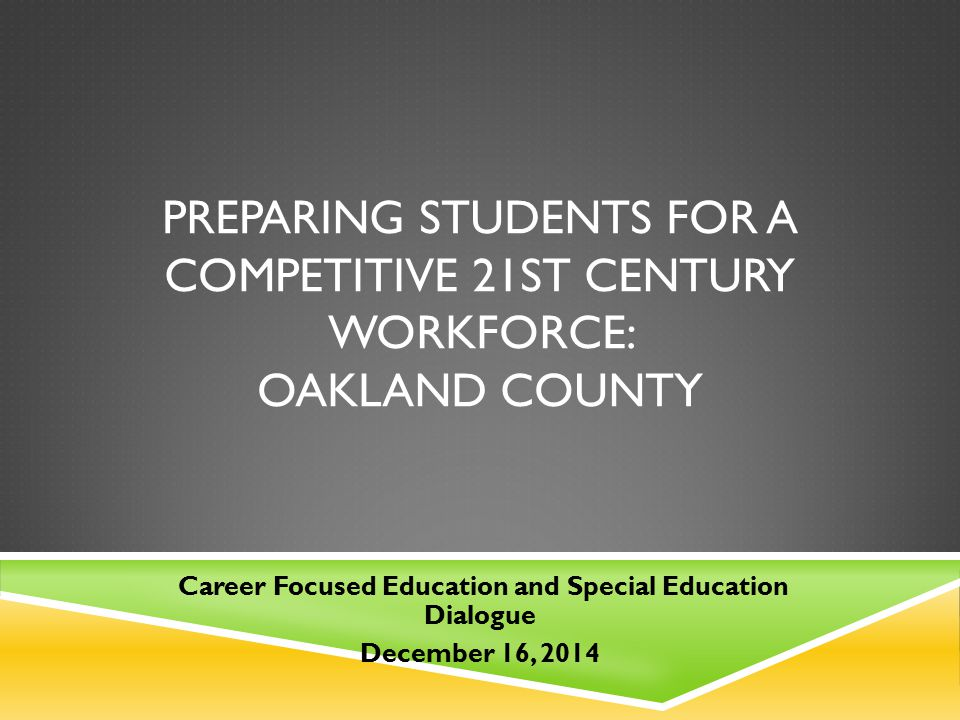 PREPARING STUDENTS FOR A COMPETITIVE 21ST CENTURY WORKFORCE: OAKLAND COUNTY Career Focused Education and Special Education Dialogue December 16, 2014