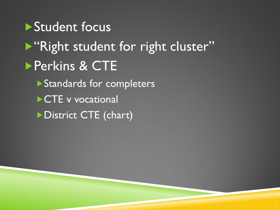  Student focus  Right student for right cluster  Perkins & CTE  Standards for completers  CTE v vocational  District CTE (chart)