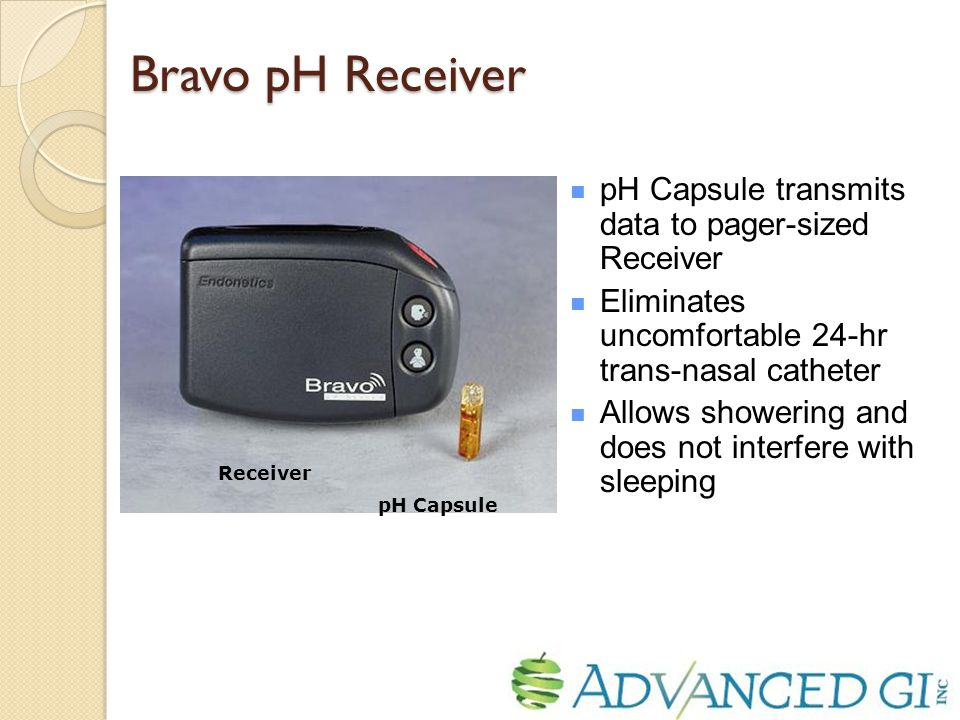 pH Capsule transmits data to pager-sized Receiver Eliminates uncomfortable 24-hr trans-nasal catheter Allows showering and does not interfere with sleeping pH Capsule Receiver Bravo pH Receiver